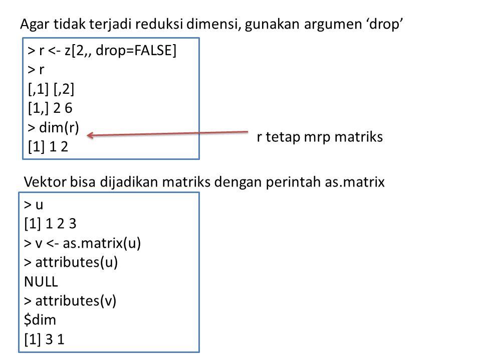 Agar tidak terjadi reduksi dimensi, gunakan argumen 'drop' > r <- z[2,, drop=FALSE] > r [,1] [,2] [1,] 2 6 > dim(r) [1] 1 2 r tetap mrp matriks Vektor bisa dijadikan matriks dengan perintah as.matrix > u [1] 1 2 3 > v <- as.matrix(u) > attributes(u) NULL > attributes(v) $dim [1] 3 1