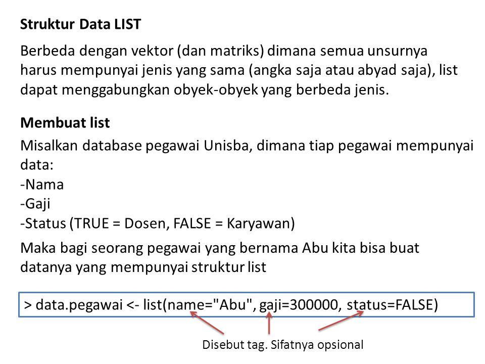 > data.pegawai $name [1] Abu $gaji [1] 3e+05 $status [1] FALSE Alternatifnya kita bisa buat seperti ini > data.pegawai2 [[1]] [1] Abu [[2]] [1] 3e+05 [[3]] [1] FALSE > data.pegawai2 <- list( Abu ,300000,FALSE)