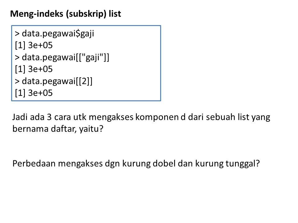 Meng-indeks (subskrip) list > data.pegawai$gaji [1] 3e+05 > data.pegawai[[ gaji ]] [1] 3e+05 > data.pegawai[[2]] [1] 3e+05 Jadi ada 3 cara utk mengakses komponen d dari sebuah list yang bernama daftar, yaitu.