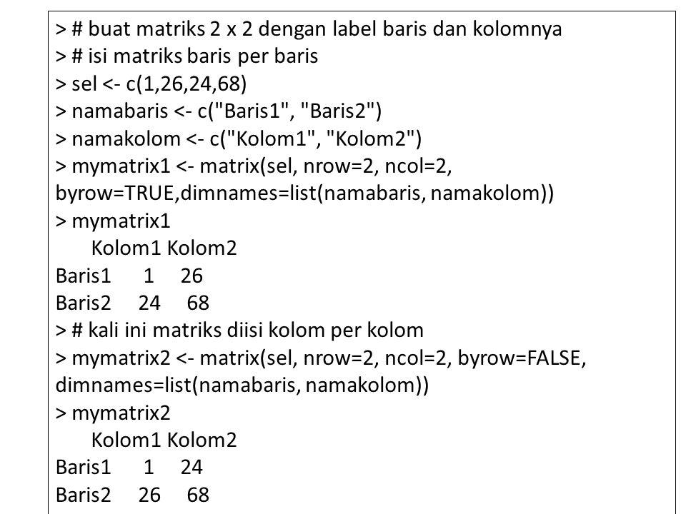 > # buat matriks 2 x 2 dengan label baris dan kolomnya > # isi matriks baris per baris > sel <- c(1,26,24,68) > namabaris <- c( Baris1 , Baris2 ) > namakolom <- c( Kolom1 , Kolom2 ) > mymatrix1 <- matrix(sel, nrow=2, ncol=2, byrow=TRUE,dimnames=list(namabaris, namakolom)) > mymatrix1 Kolom1 Kolom2 Baris1 1 26 Baris2 24 68 > # kali ini matriks diisi kolom per kolom > mymatrix2 <- matrix(sel, nrow=2, ncol=2, byrow=FALSE, dimnames=list(namabaris, namakolom)) > mymatrix2 Kolom1 Kolom2 Baris1 1 24 Baris2 26 68