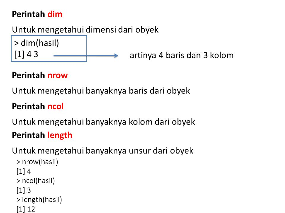 Perintah dim Untuk mengetahui dimensi dari obyek > dim(hasil) [1] 4 3 artinya 4 baris dan 3 kolom Perintah nrow Untuk mengetahui banyaknya baris dari obyek Perintah ncol Untuk mengetahui banyaknya kolom dari obyek Perintah length Untuk mengetahui banyaknya unsur dari obyek > nrow(hasil) [1] 4 > ncol(hasil) [1] 3 > length(hasil) [1] 12