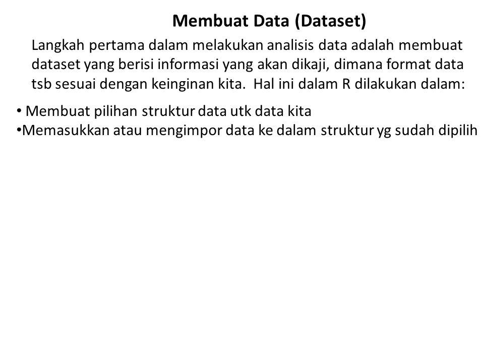 Membuat Data (Dataset) Langkah pertama dalam melakukan analisis data adalah membuat dataset yang berisi informasi yang akan dikaji, dimana format data tsb sesuai dengan keinginan kita.