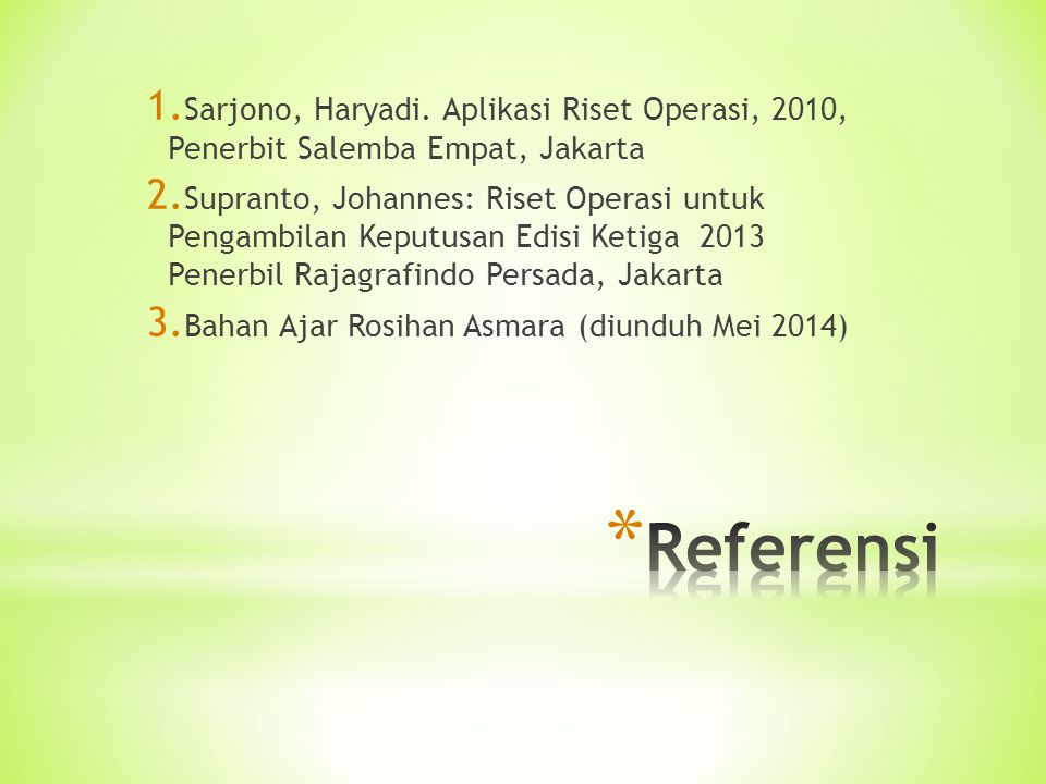 1. Sarjono, Haryadi. Aplikasi Riset Operasi, 2010, Penerbit Salemba Empat, Jakarta 2. Supranto, Johannes: Riset Operasi untuk Pengambilan Keputusan Ed