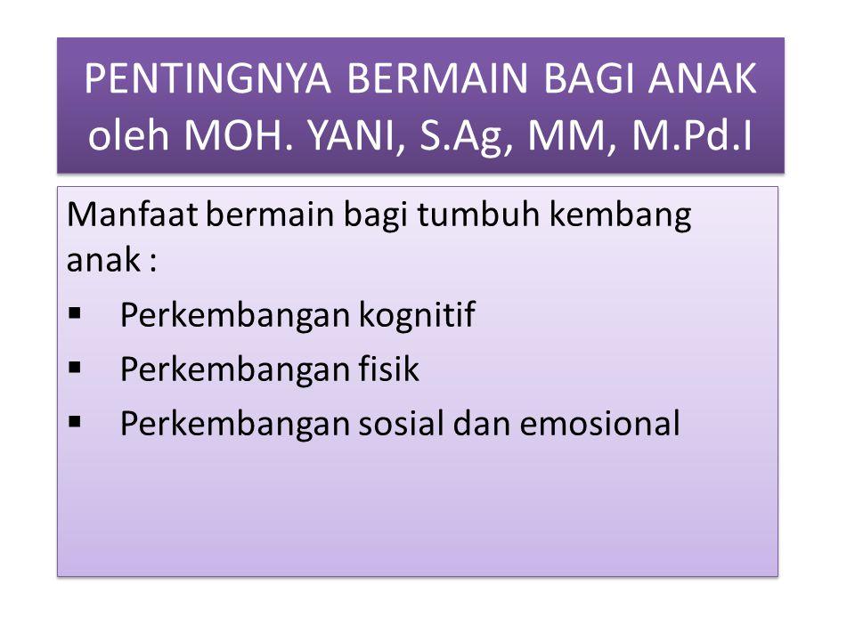 PENTINGNYA BERMAIN BAGI ANAK oleh MOH. YANI, S.Ag, MM, M.Pd.I Manfaat bermain bagi tumbuh kembang anak :  Perkembangan kognitif  Perkembangan fisik