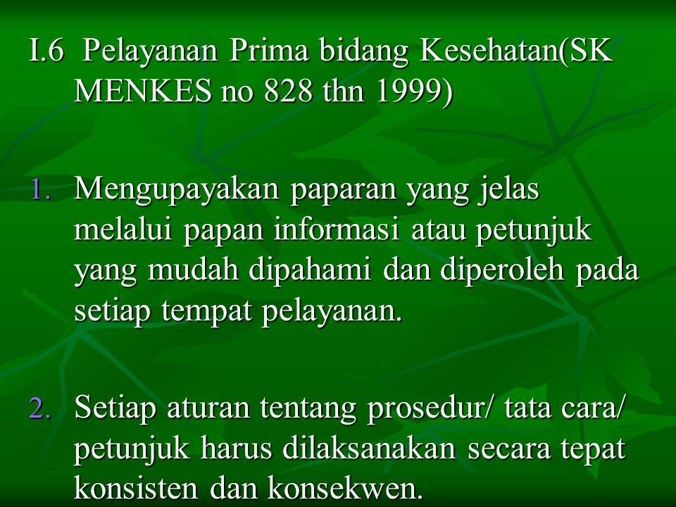 I.6 Pelayanan Prima bidang Kesehatan(SK MENKES no 828 thn 1999) 1. Mengupayakan paparan yang jelas melalui papan informasi atau petunjuk yang mudah di