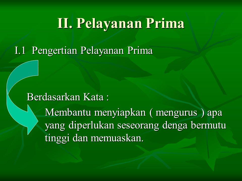 II. Pelayanan Prima I.1 Pengertian Pelayanan Prima Berdasarkan Kata : Membantu menyiapkan ( mengurus ) apa yang diperlukan seseorang denga bermutu tin