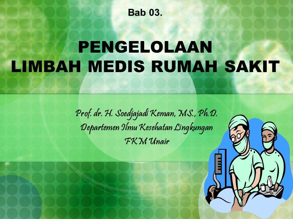 Bab 03. PENGELOLAAN LIMBAH MEDIS RUMAH SAKIT Prof. dr. H. Soedjajadi Keman, MS., Ph.D. Departemen Ilmu Kesehatan Lingkungan FKM Unair