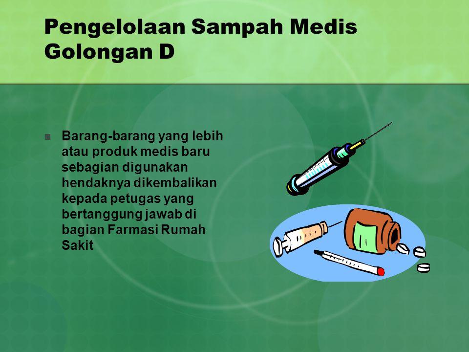 Pengelolaan Sampah Medis Golongan D Barang-barang yang lebih atau produk medis baru sebagian digunakan hendaknya dikembalikan kepada petugas yang bert