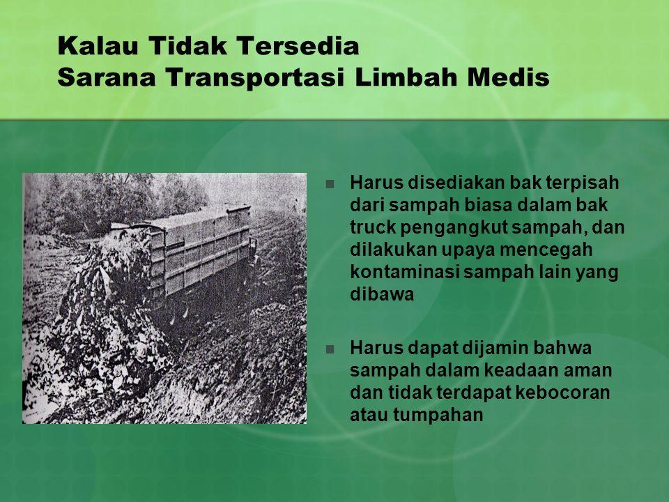 Kalau Tidak Tersedia Sarana Transportasi Limbah Medis Harus disediakan bak terpisah dari sampah biasa dalam bak truck pengangkut sampah, dan dilakukan