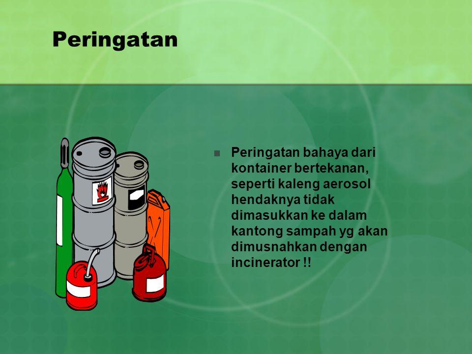 Peringatan Peringatan bahaya dari kontainer bertekanan, seperti kaleng aerosol hendaknya tidak dimasukkan ke dalam kantong sampah yg akan dimusnahkan