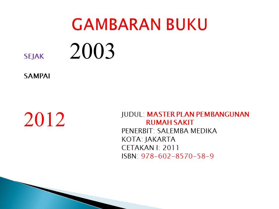 SEJAK 2003 SAMPAI 2012 JUDUL: MASTER PLAN PEMBANGUNAN RUMAH SAKIT PENERBIT: SALEMBA MEDIKA KOTA: JAKARTA CETAKAN I: 2011 ISBN: 978-602-8570-58-9