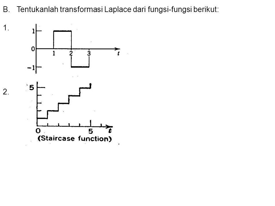 B.Tentukanlah transformasi Laplace dari fungsi-fungsi berikut: 1. 2.
