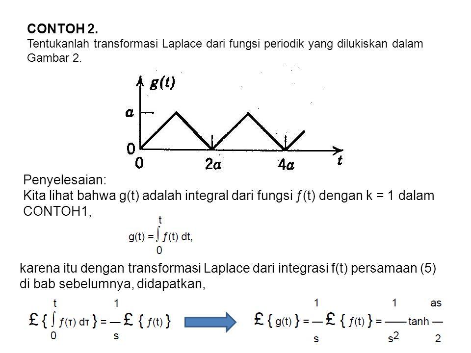 CONTOH 2. Tentukanlah transformasi Laplace dari fungsi periodik yang dilukiskan dalam Gambar 2. Penyelesaian: Kita lihat bahwa g(t) adalah integral da