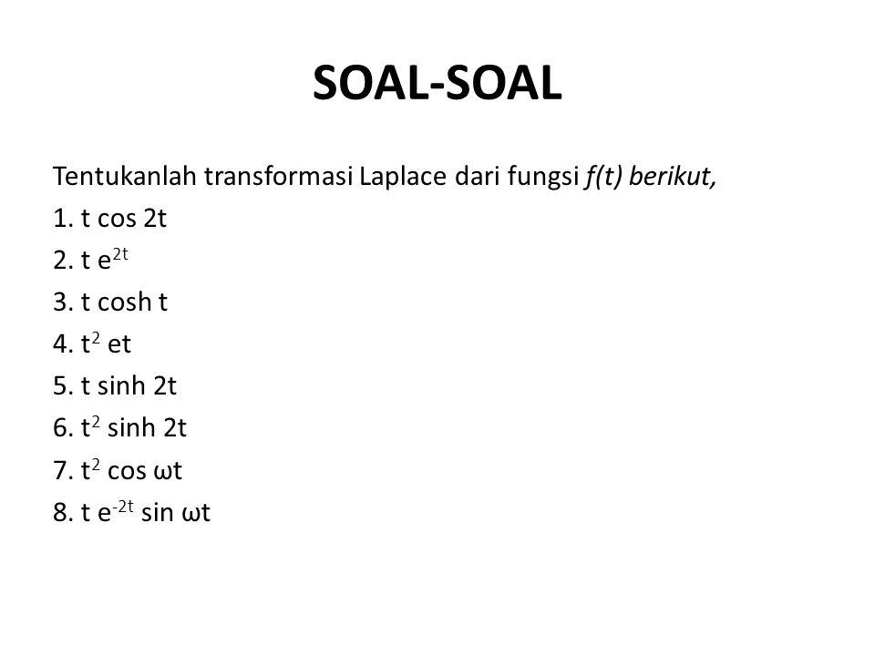 SOAL-SOAL Tentukanlah transformasi Laplace dari fungsi ƒ(t) berikut, 1. t cos 2t 2. t e 2t 3. t cosh t 4. t 2 et 5. t sinh 2t 6. t 2 sinh 2t 7. t 2 co