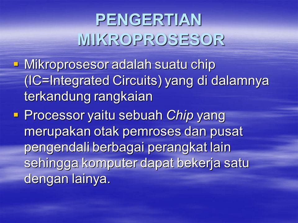 PENGERTIAN MIKROPROSESOR  Mikroprosesor adalah suatu chip (IC=Integrated Circuits) yang di dalamnya terkandung rangkaian  Processor yaitu sebuah Chip yang merupakan otak pemroses dan pusat pengendali berbagai perangkat lain sehingga komputer dapat bekerja satu dengan lainya.