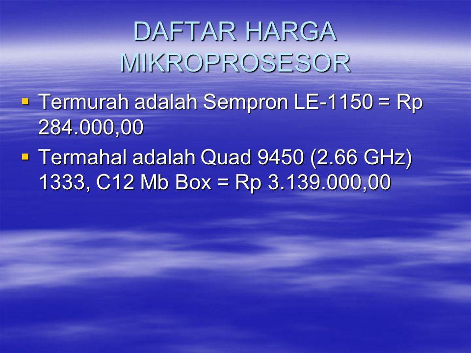 DAFTAR HARGA MIKROPROSESOR  Termurah adalah Sempron LE-1150 = Rp 284.000,00  Termahal adalah Quad 9450 (2.66 GHz) 1333, C12 Mb Box = Rp 3.139.000,00