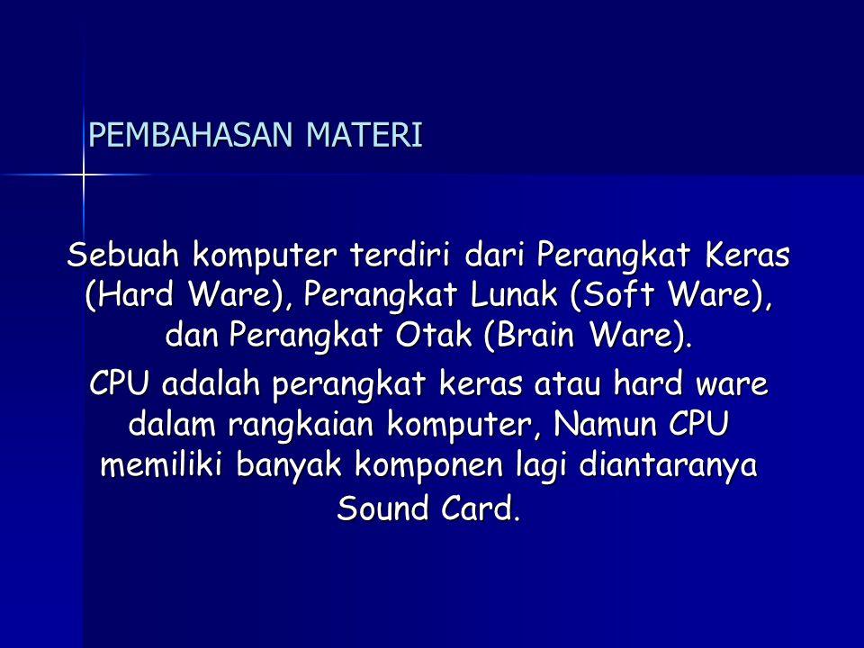 PEMBAHASAN MATERI Sebuah komputer terdiri dari Perangkat Keras (Hard Ware), Perangkat Lunak (Soft Ware), dan Perangkat Otak (Brain Ware).