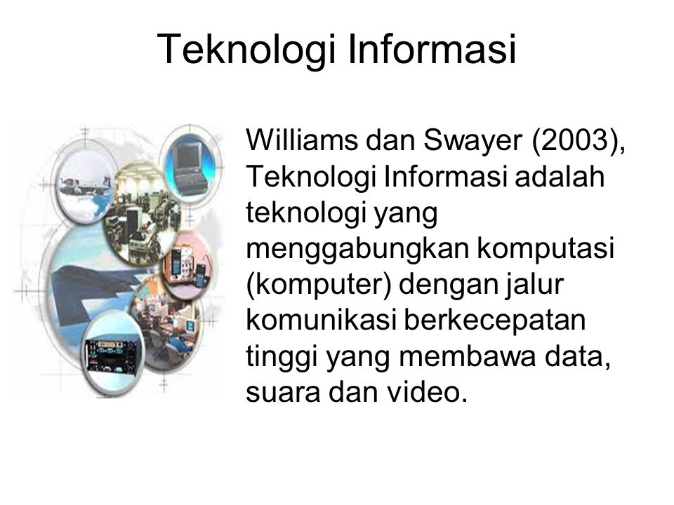 Williams dan Swayer (2003), Teknologi Informasi adalah teknologi yang menggabungkan komputasi (komputer) dengan jalur komunikasi berkecepatan tinggi y