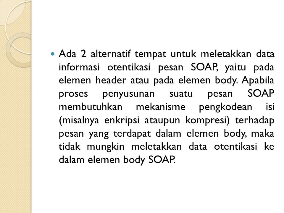 Ada 2 alternatif tempat untuk meletakkan data informasi otentikasi pesan SOAP, yaitu pada elemen header atau pada elemen body.
