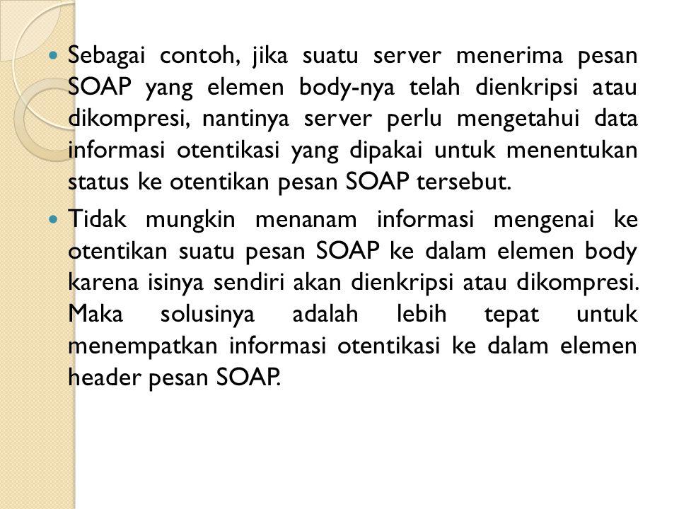 Sebagai contoh, jika suatu server menerima pesan SOAP yang elemen body-nya telah dienkripsi atau dikompresi, nantinya server perlu mengetahui data informasi otentikasi yang dipakai untuk menentukan status ke otentikan pesan SOAP tersebut.