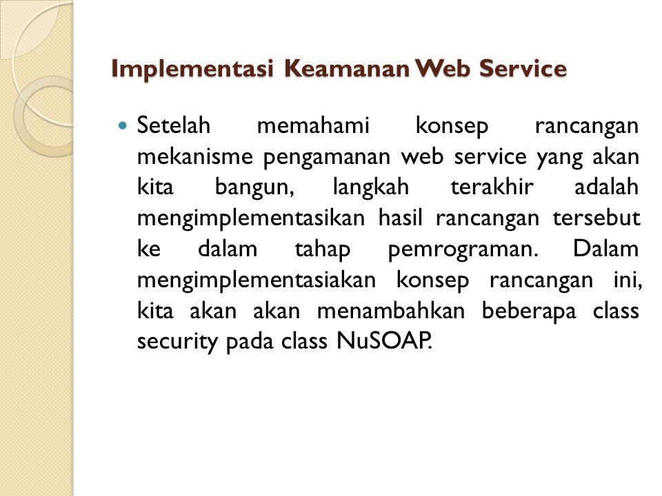 Implementasi Keamanan Web Service Setelah memahami konsep rancangan mekanisme pengamanan web service yang akan kita bangun, langkah terakhir adalah mengimplementasikan hasil rancangan tersebut ke dalam tahap pemrograman.