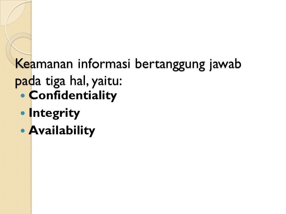 Keamanan informasi bertanggung jawab pada tiga hal, yaitu: Confidentiality Integrity Availability