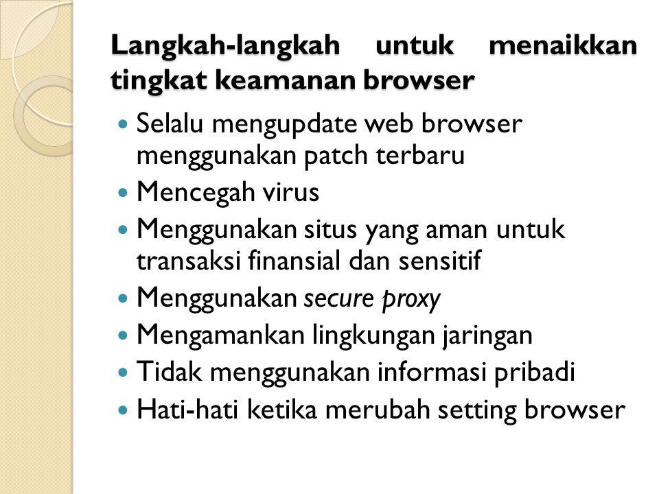 Langkah-langkah untuk menaikkan tingkat keamanan browser Selalu mengupdate web browser menggunakan patch terbaru Mencegah virus Menggunakan situs yang aman untuk transaksi finansial dan sensitif Menggunakan secure proxy Mengamankan lingkungan jaringan Tidak menggunakan informasi pribadi Hati-hati ketika merubah setting browser