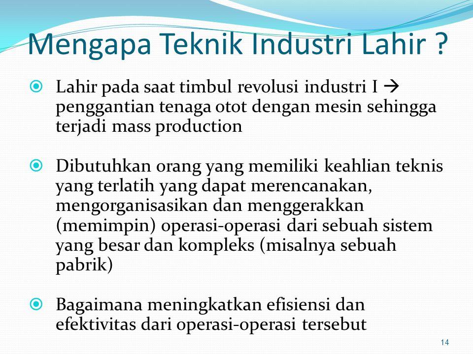 Mengapa Teknik Industri Lahir ?  Lahir pada saat timbul revolusi industri I  penggantian tenaga otot dengan mesin sehingga terjadi mass production 