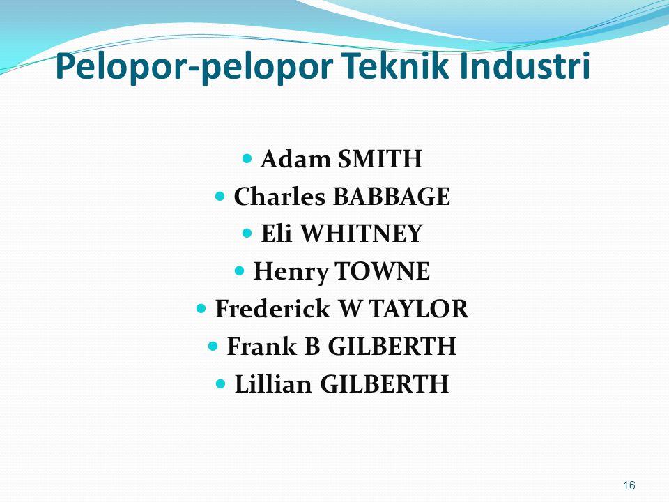 Pelopor-pelopor Teknik Industri Adam SMITH Charles BABBAGE Eli WHITNEY Henry TOWNE Frederick W TAYLOR Frank B GILBERTH Lillian GILBERTH 16