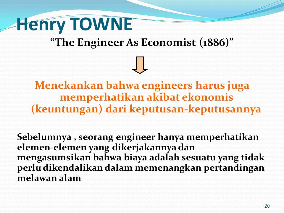 """Henry TOWNE """"The Engineer As Economist (1886)"""" Menekankan bahwa engineers harus juga memperhatikan akibat ekonomis (keuntungan) dari keputusan-keputus"""