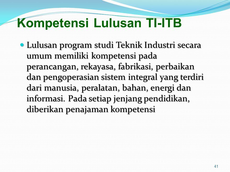 Kompetensi Lulusan TI-ITB Lulusan program studi Teknik Industri secara umum memiliki kompetensi pada perancangan, rekayasa, fabrikasi, perbaikan dan p