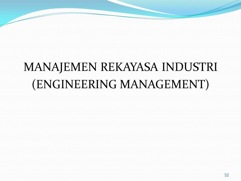 MANAJEMEN REKAYASA INDUSTRI (ENGINEERING MANAGEMENT) 52