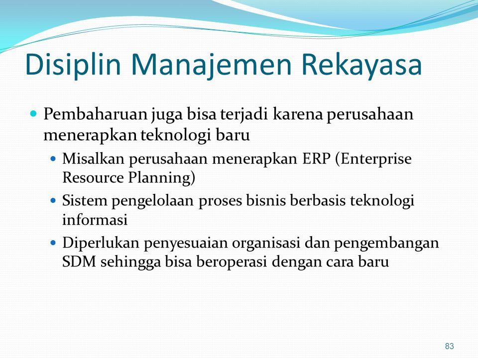 Disiplin Manajemen Rekayasa Pembaharuan juga bisa terjadi karena perusahaan menerapkan teknologi baru Misalkan perusahaan menerapkan ERP (Enterprise R