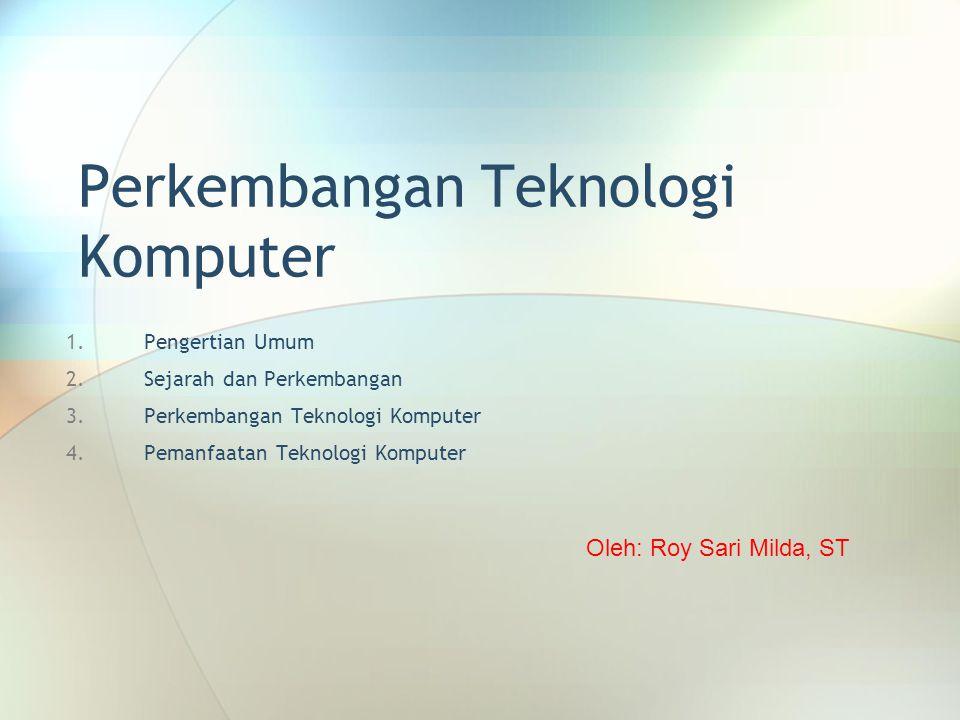 Perkembangan Teknologi Komputer 1.Pengertian Umum 2.Sejarah dan Perkembangan 3.Perkembangan Teknologi Komputer 4.Pemanfaatan Teknologi Komputer Oleh: