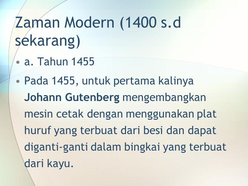 Zaman Modern (1400 s.d sekarang) a. Tahun 1455 Pada 1455, untuk pertama kalinya Johann Gutenberg mengembangkan mesin cetak dengan menggunakan plat hur