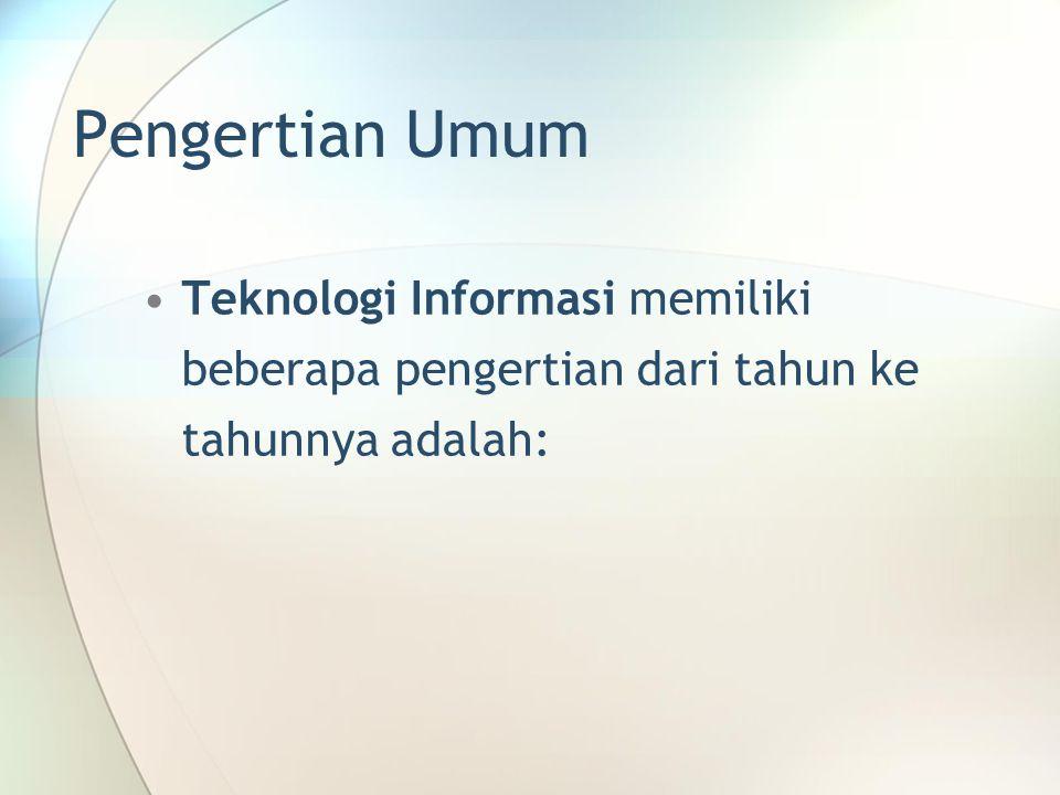 Pengertian Umum Teknologi Informasi memiliki beberapa pengertian dari tahun ke tahunnya adalah: