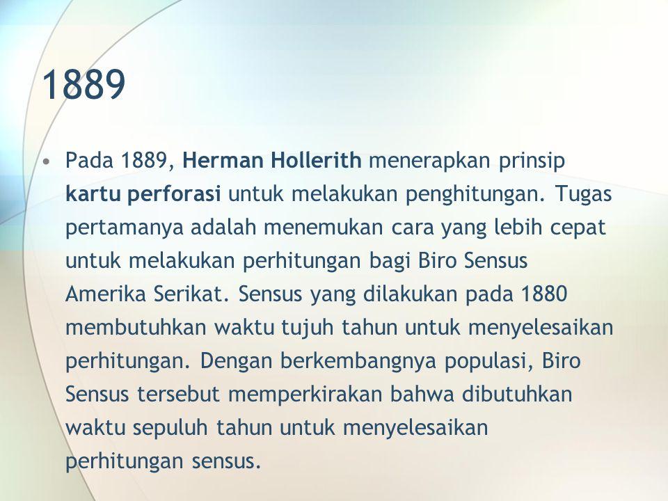 1889 Pada 1889, Herman Hollerith menerapkan prinsip kartu perforasi untuk melakukan penghitungan. Tugas pertamanya adalah menemukan cara yang lebih ce