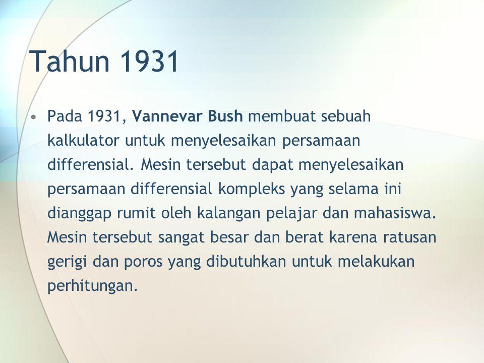 Tahun 1931 Pada 1931, Vannevar Bush membuat sebuah kalkulator untuk menyelesaikan persamaan differensial. Mesin tersebut dapat menyelesaikan persamaan