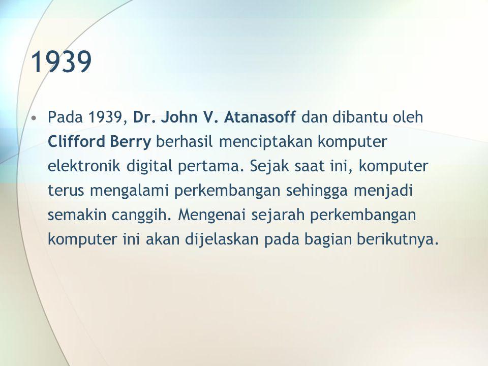 1939 Pada 1939, Dr. John V. Atanasoff dan dibantu oleh Clifford Berry berhasil menciptakan komputer elektronik digital pertama. Sejak saat ini, komput