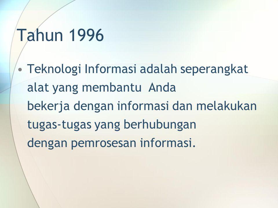 Tahun 1996 Teknologi Informasi adalah seperangkat alat yang membantu Anda bekerja dengan informasi dan melakukan tugas-tugas yang berhubungan dengan pemrosesan informasi.