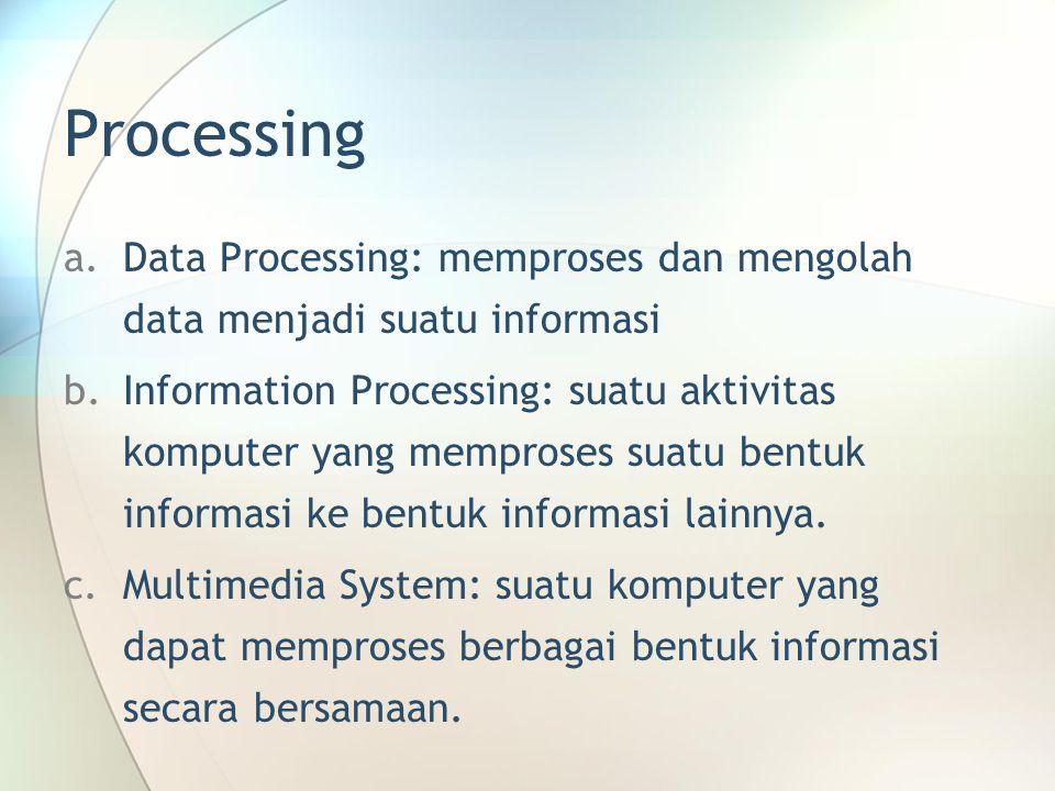Processing a.Data Processing: memproses dan mengolah data menjadi suatu informasi b.Information Processing: suatu aktivitas komputer yang memproses suatu bentuk informasi ke bentuk informasi lainnya.