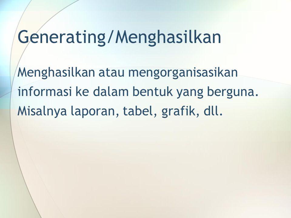 Generating/Menghasilkan Menghasilkan atau mengorganisasikan informasi ke dalam bentuk yang berguna. Misalnya laporan, tabel, grafik, dll.