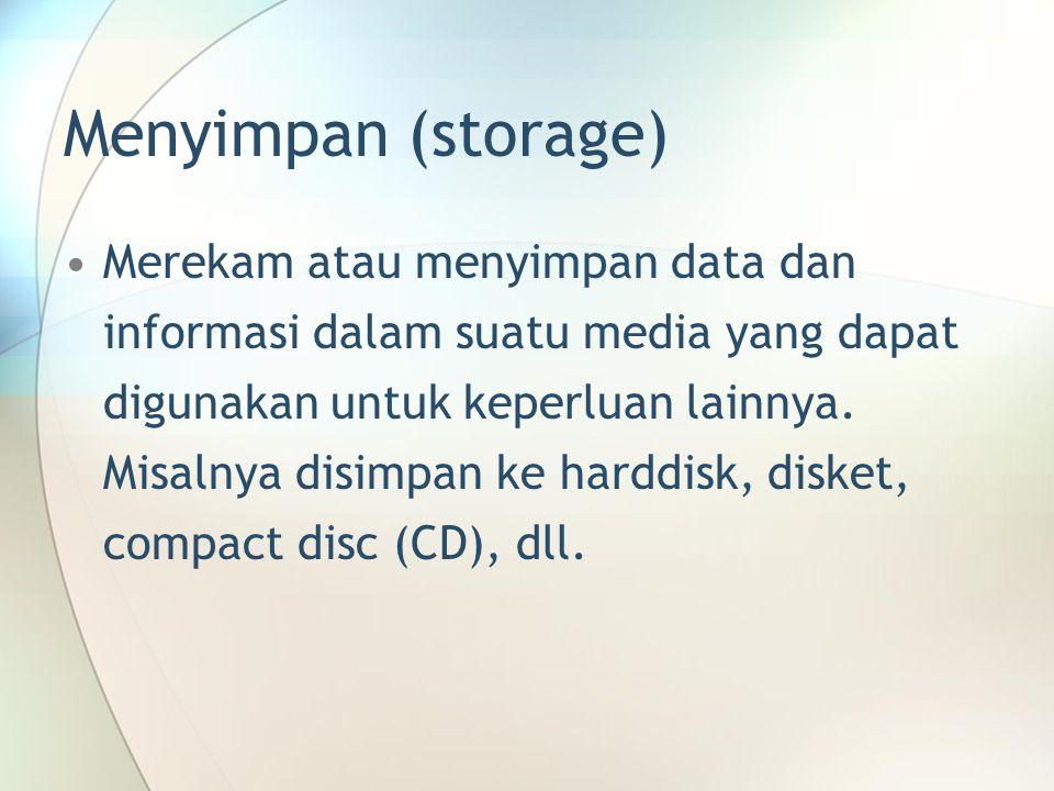 Menyimpan (storage) Merekam atau menyimpan data dan informasi dalam suatu media yang dapat digunakan untuk keperluan lainnya. Misalnya disimpan ke har