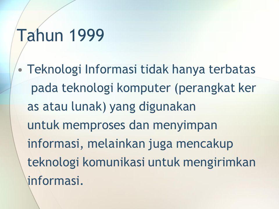Tahun 1999 Teknologi Informasi tidak hanya terbatas pada teknologi komputer (perangkat ker as atau lunak) yang digunakan untuk memproses dan menyimpan