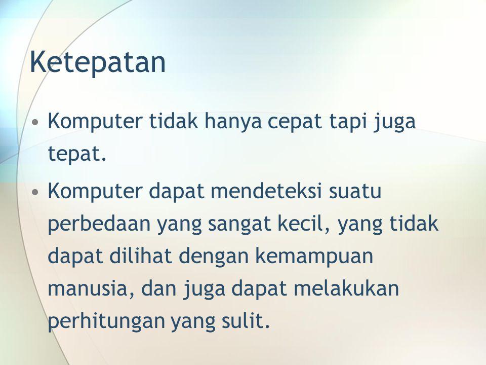 Ketepatan Komputer tidak hanya cepat tapi juga tepat. Komputer dapat mendeteksi suatu perbedaan yang sangat kecil, yang tidak dapat dilihat dengan kem