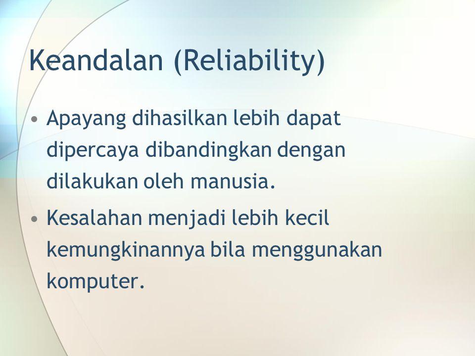 Keandalan (Reliability) Apayang dihasilkan lebih dapat dipercaya dibandingkan dengan dilakukan oleh manusia. Kesalahan menjadi lebih kecil kemungkinan
