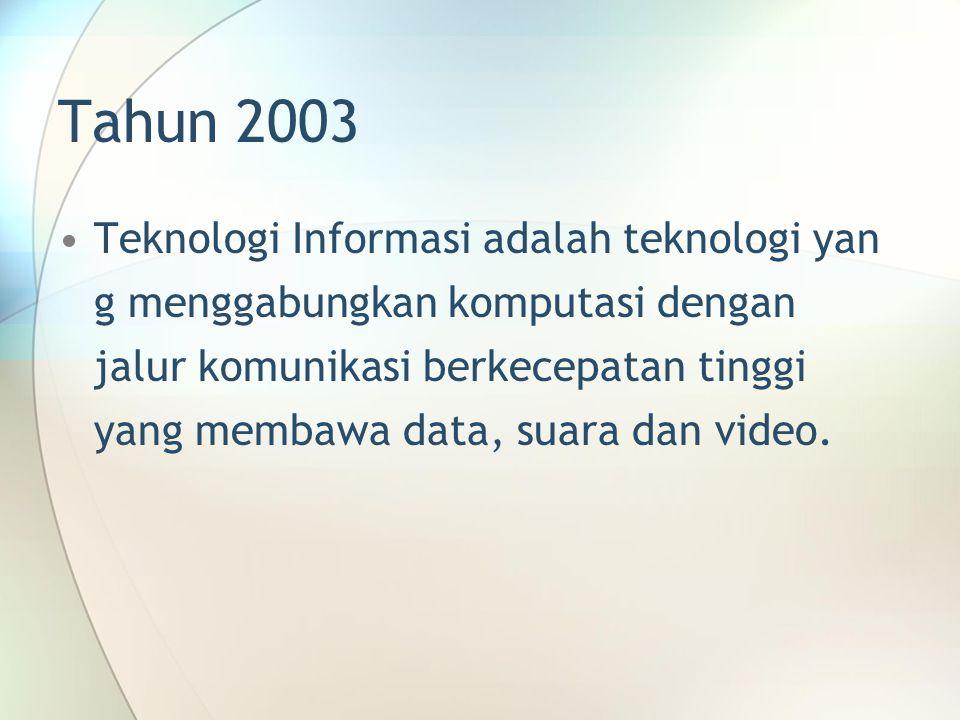 Tahun 2003 Teknologi Informasi adalah teknologi yan g menggabungkan komputasi dengan jalur komunikasi berkecepatan tinggi yang membawa data, suara dan