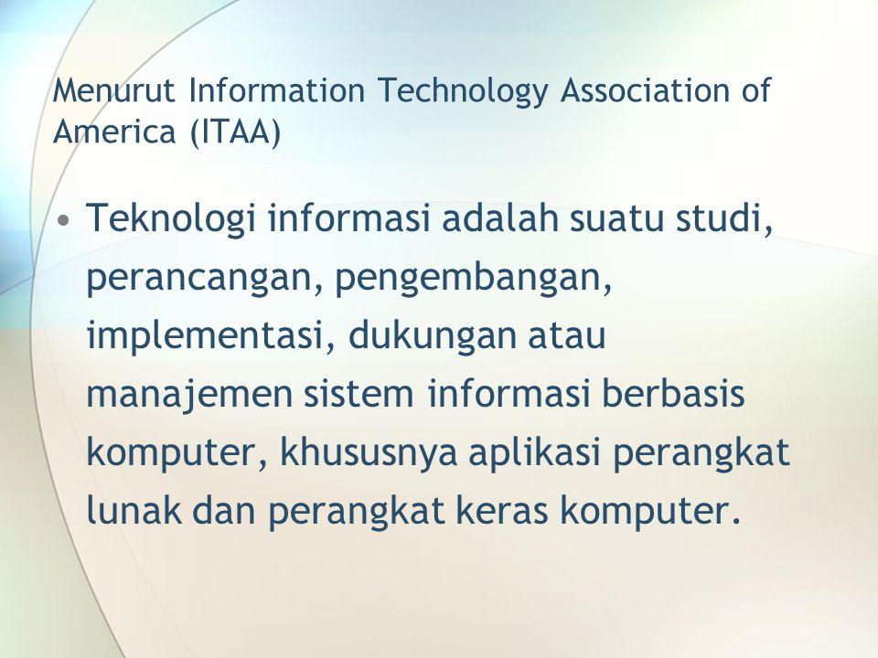 Menurut Information Technology Association of America (ITAA) Teknologi informasi adalah suatu studi, perancangan, pengembangan, implementasi, dukungan atau manajemen sistem informasi berbasis komputer, khususnya aplikasi perangkat lunak dan perangkat keras komputer.