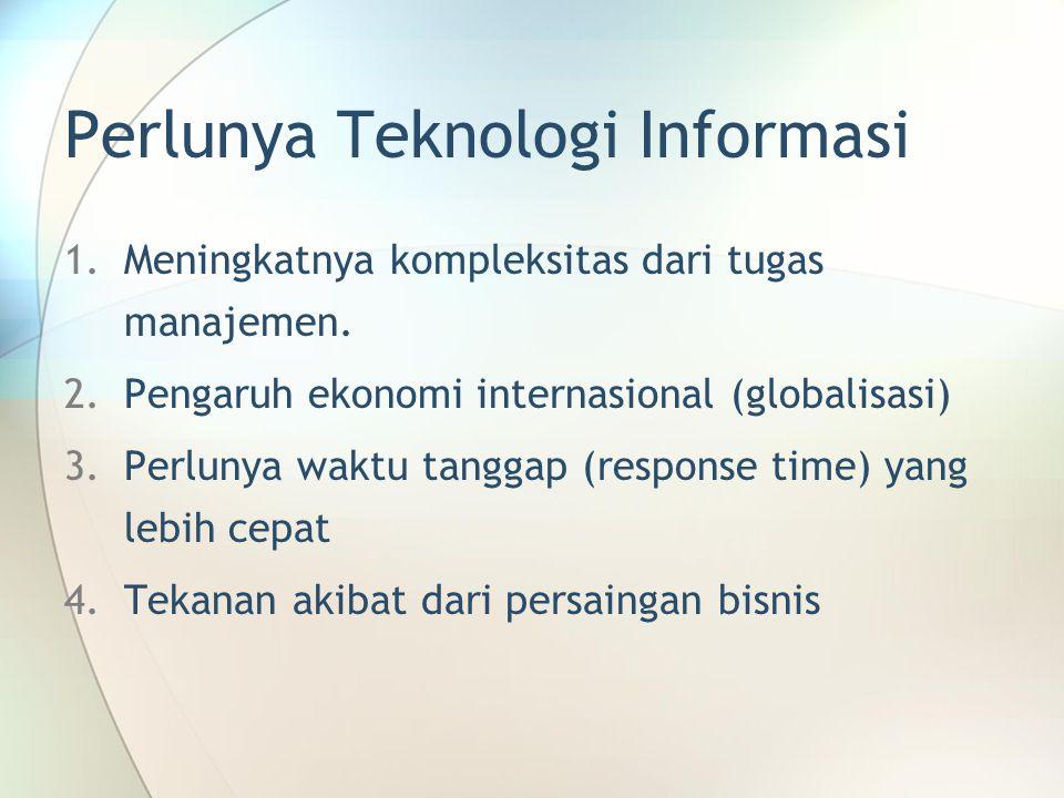 Perlunya Teknologi Informasi 1.Meningkatnya kompleksitas dari tugas manajemen. 2.Pengaruh ekonomi internasional (globalisasi) 3.Perlunya waktu tanggap