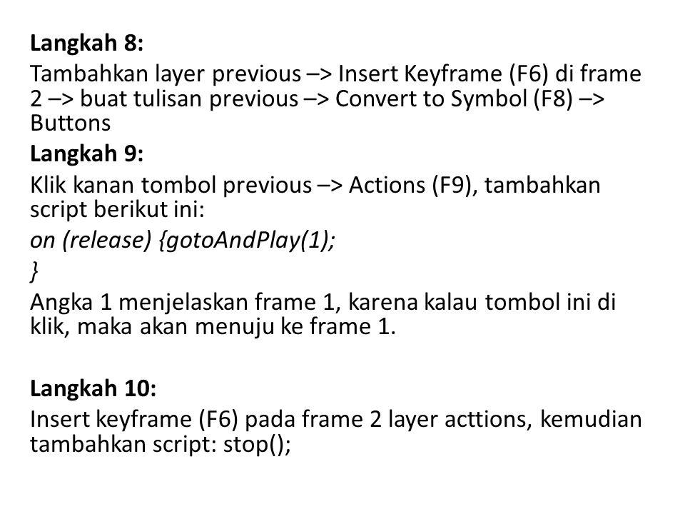 Langkah 8: Tambahkan layer previous –> Insert Keyframe (F6) di frame 2 –> buat tulisan previous –> Convert to Symbol (F8) –> Buttons Langkah 9: Klik kanan tombol previous –> Actions (F9), tambahkan script berikut ini: on (release) {gotoAndPlay(1); } Angka 1 menjelaskan frame 1, karena kalau tombol ini di klik, maka akan menuju ke frame 1.